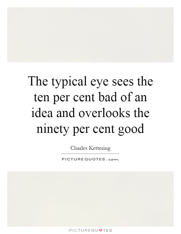 The typical eye sees the ten per cent bad of an idea and overlooks the ninety per cent good Picture Quote #1