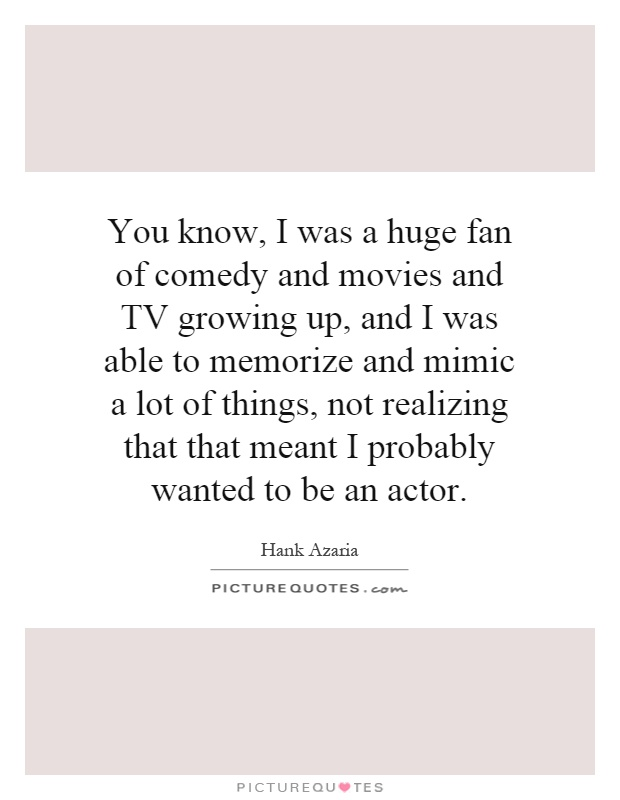 You know, I was a huge fan of comedy and movies and TV growing up, and I was able to memorize and mimic a lot of things, not realizing that that meant I probably wanted to be an actor Picture Quote #1