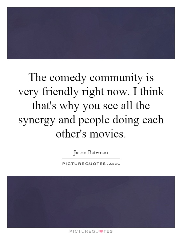 The comedy community is very friendly right now. I think that's why you see all the synergy and people doing each other's movies Picture Quote #1