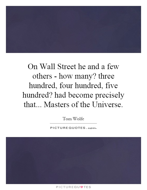 On Wall Street he and a few others - how many? three hundred, four hundred, five hundred? had become precisely that... Masters of the Universe Picture Quote #1