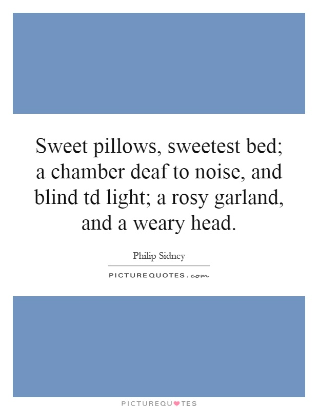 Sweet pillows, sweetest bed; a chamber deaf to noise, and blind td light; a rosy garland, and a weary head Picture Quote #1