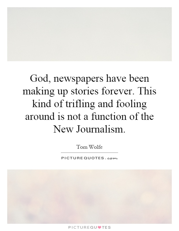 God, newspapers have been making up stories forever. This kind of trifling and fooling around is not a function of the New Journalism Picture Quote #1