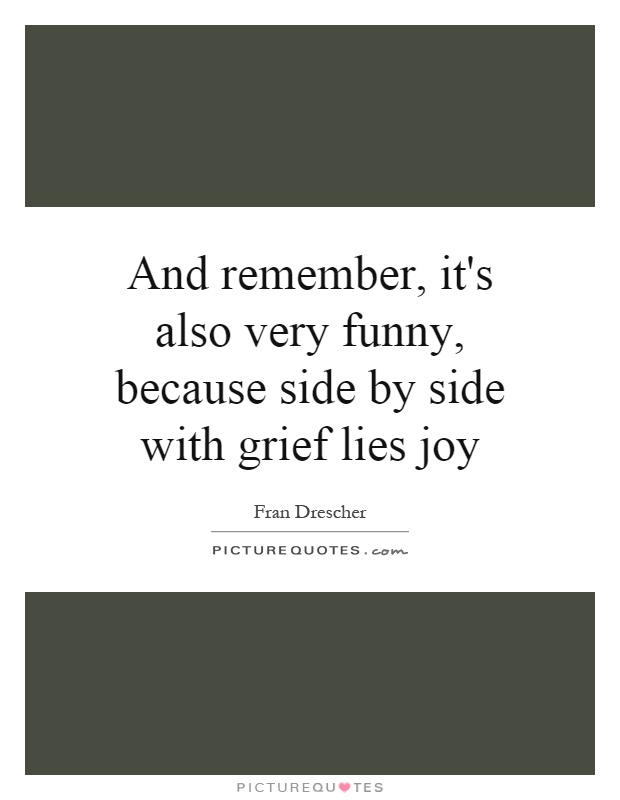 And remember, it's also very funny, because side by side with grief lies joy Picture Quote #1