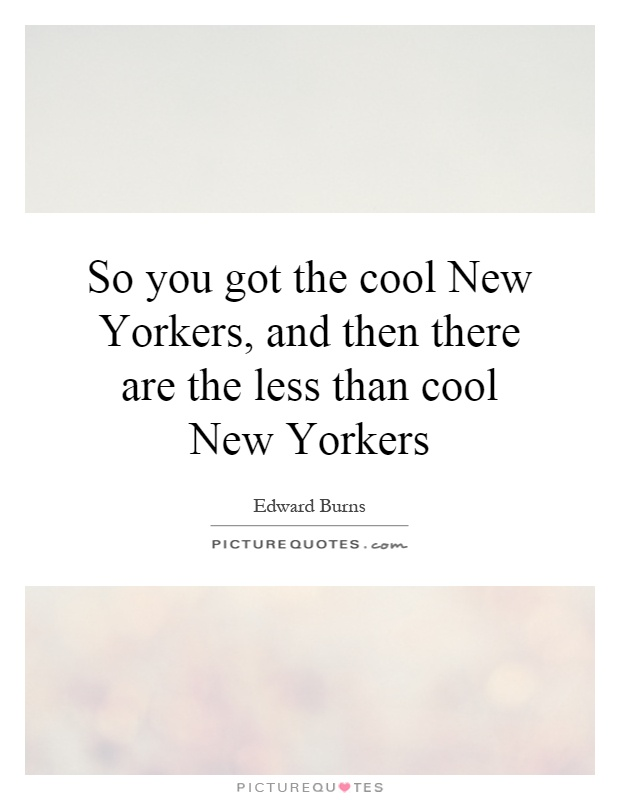 So you got the cool New Yorkers, and then there are the less than cool New Yorkers Picture Quote #1