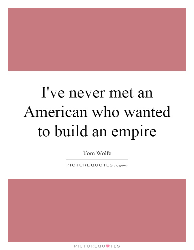 I've never met an American who wanted to build an empire Picture Quote #1