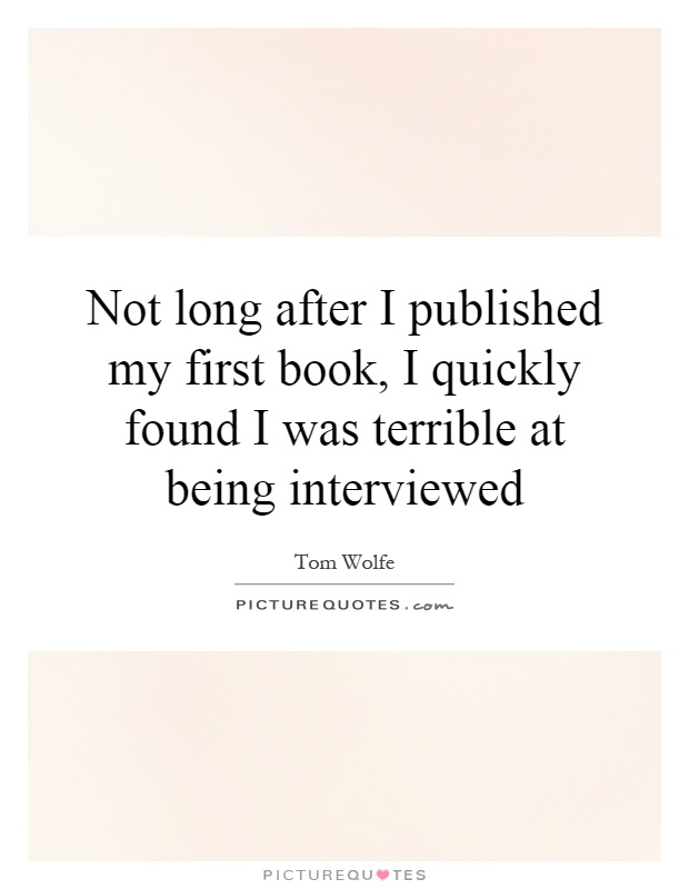 Not long after I published my first book, I quickly found I was terrible at being interviewed Picture Quote #1