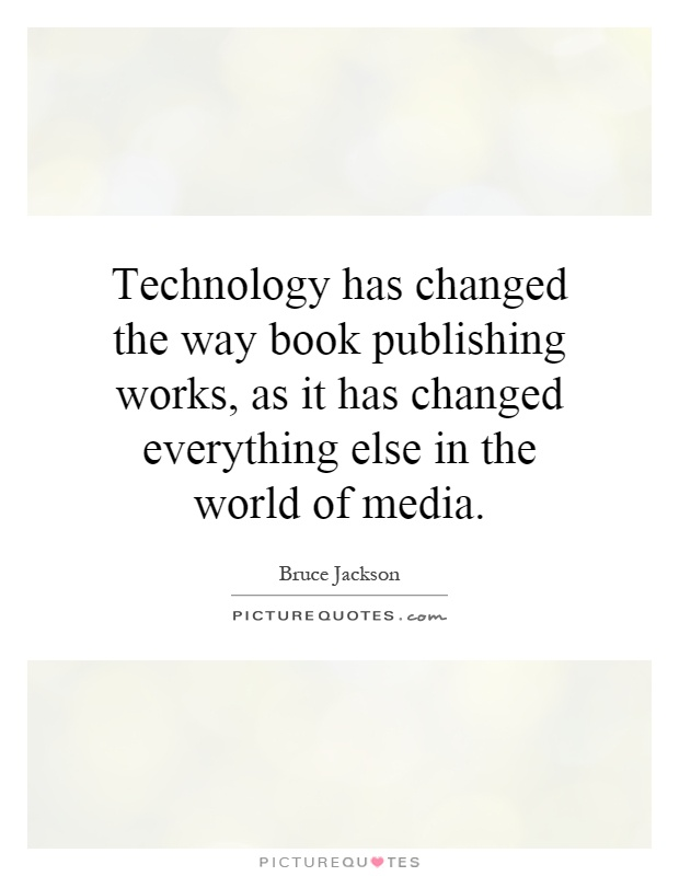 Technology has changed the way book publishing works, as it has changed everything else in the world of media Picture Quote #1