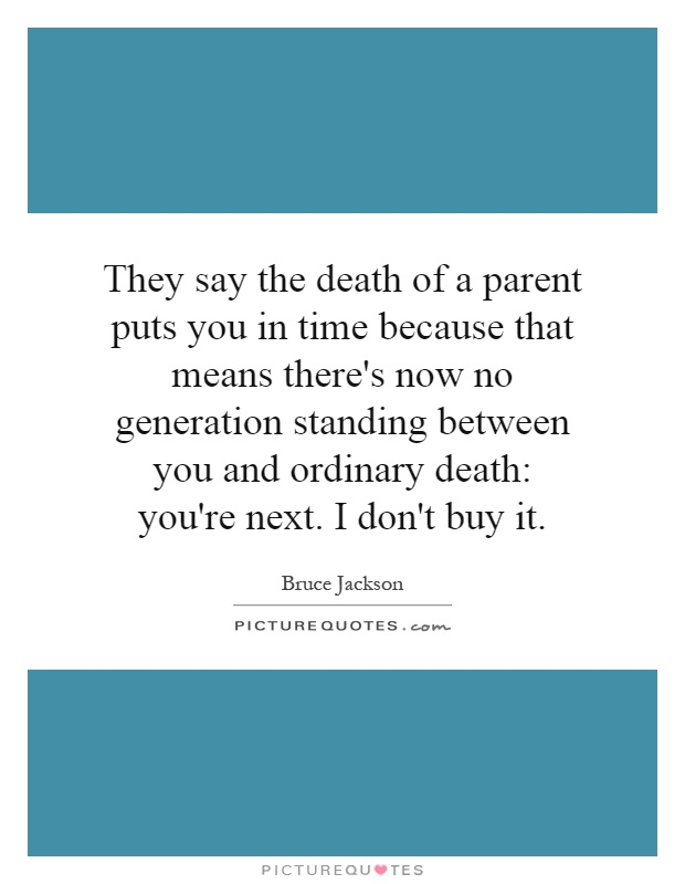 They say the death of a parent puts you in time because that means there's now no generation standing between you and ordinary death: you're next. I don't buy it Picture Quote #1