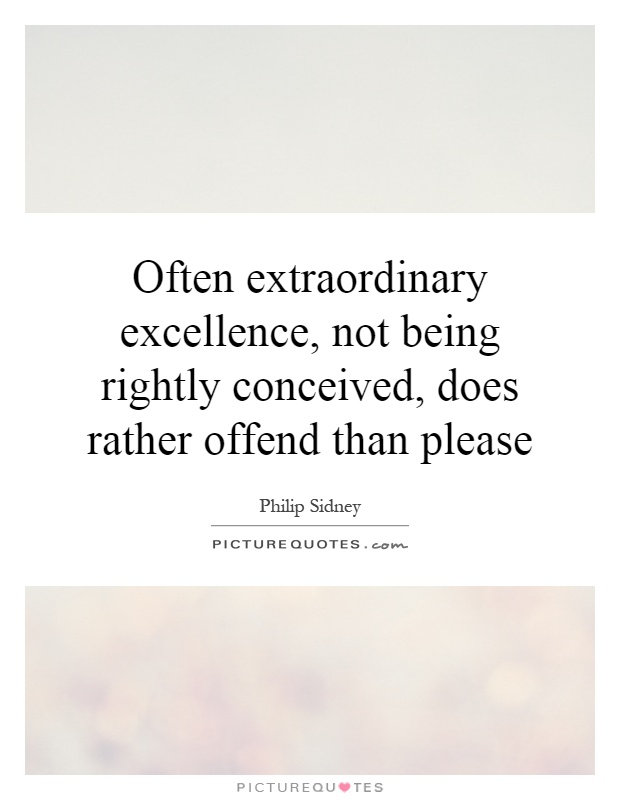Often extraordinary excellence, not being rightly conceived, does rather offend than please Picture Quote #1