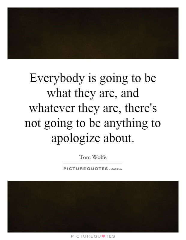 Everybody is going to be what they are, and whatever they are, there's not going to be anything to apologize about Picture Quote #1
