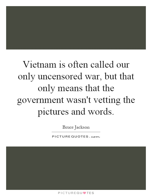 Vietnam is often called our only uncensored war, but that only means that the government wasn't vetting the pictures and words Picture Quote #1