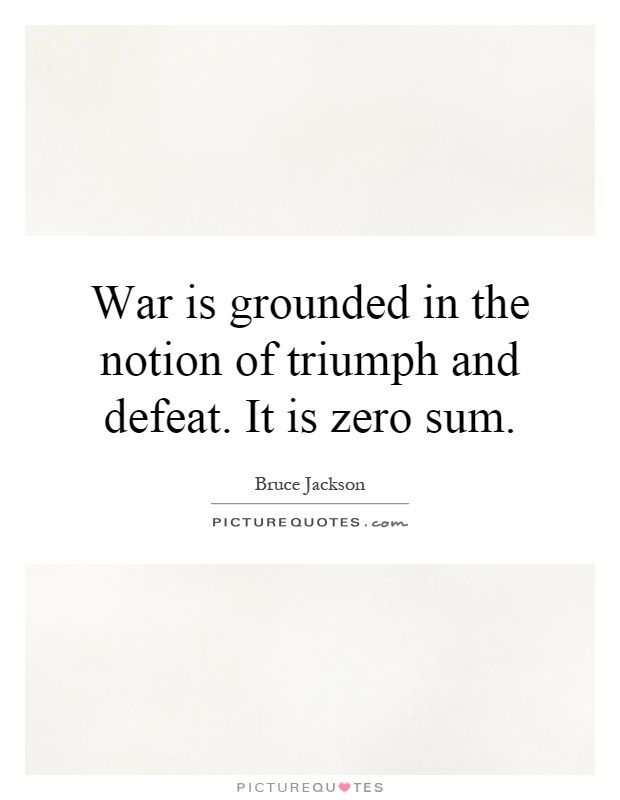 War is grounded in the notion of triumph and defeat. It is zero sum Picture Quote #1