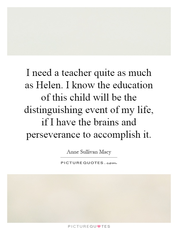 I need a teacher quite as much as Helen. I know the education of this child will be the distinguishing event of my life, if I have the brains and perseverance to accomplish it Picture Quote #1