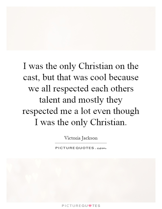 I was the only Christian on the cast, but that was cool because we all respected each others talent and mostly they respected me a lot even though I was the only Christian Picture Quote #1