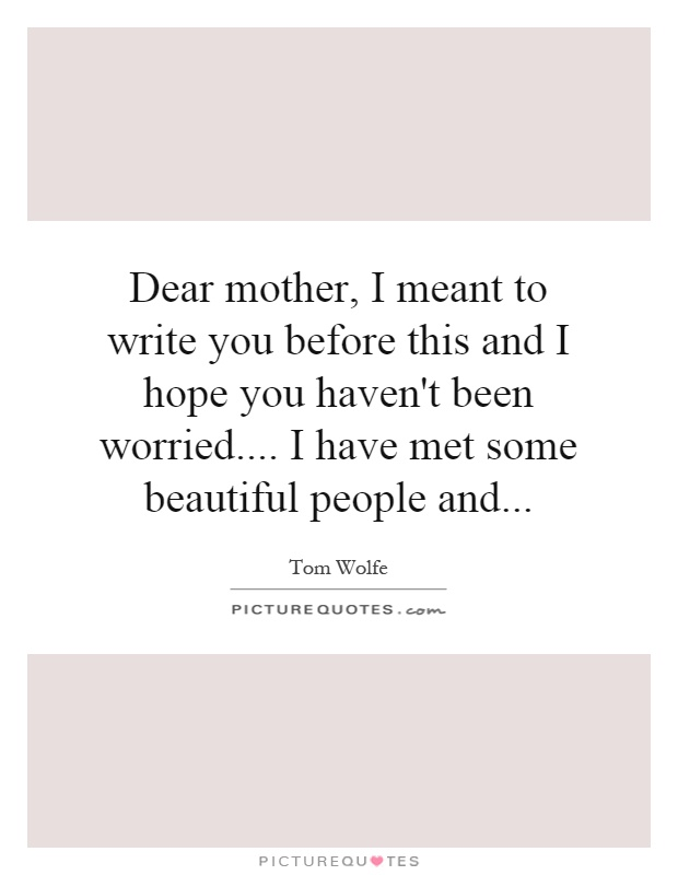 Dear mother, I meant to write you before this and I hope you haven't been worried.... I have met some beautiful people and Picture Quote #1