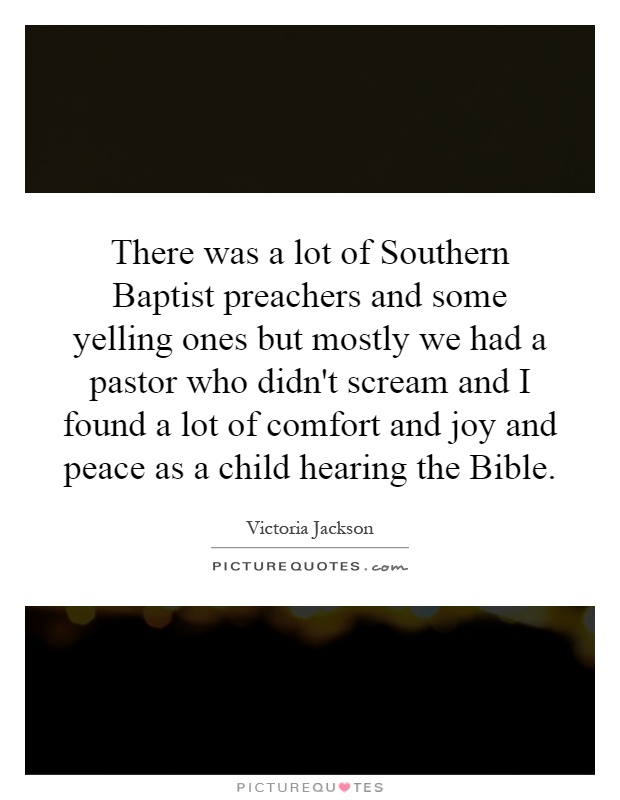 There was a lot of Southern Baptist preachers and some yelling ones but mostly we had a pastor who didn't scream and I found a lot of comfort and joy and peace as a child hearing the Bible Picture Quote #1