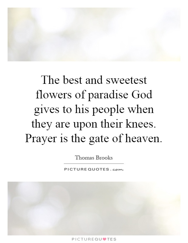 The best and sweetest flowers of paradise God gives to his people when they are upon their knees. Prayer is the gate of heaven Picture Quote #1