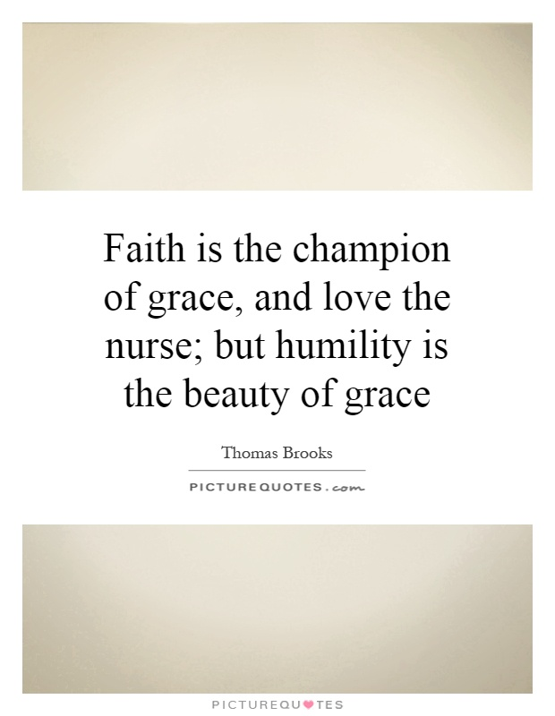 Faith is the champion of grace, and love the nurse; but humility is the beauty of grace Picture Quote #1