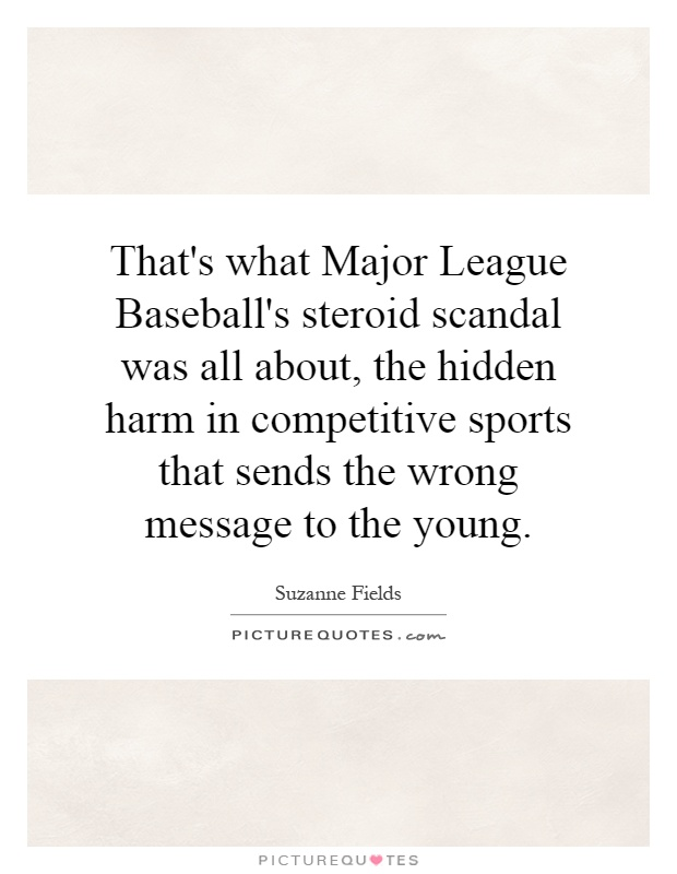 That's what Major League Baseball's steroid scandal was all about, the hidden harm in competitive sports that sends the wrong message to the young Picture Quote #1