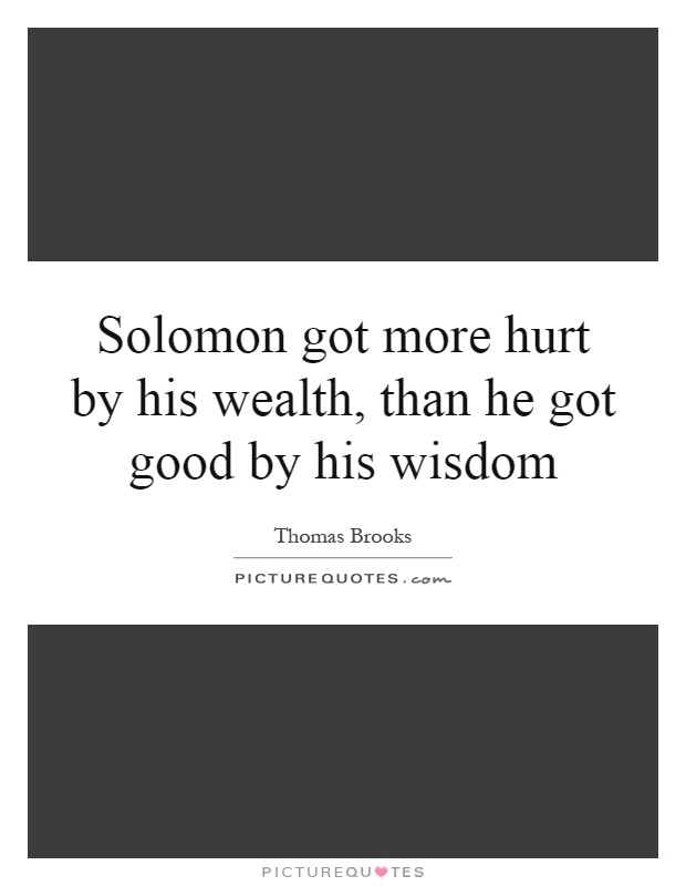 Solomon got more hurt by his wealth, than he got good by his wisdom Picture Quote #1