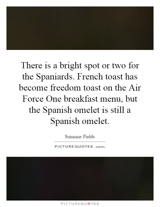 There is a bright spot or two for the Spaniards. French toast has become freedom toast on the Air Force One breakfast menu, but the Spanish omelet is still a Spanish omelet Picture Quote #1