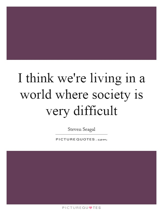 I think we're living in a world where society is very difficult Picture Quote #1