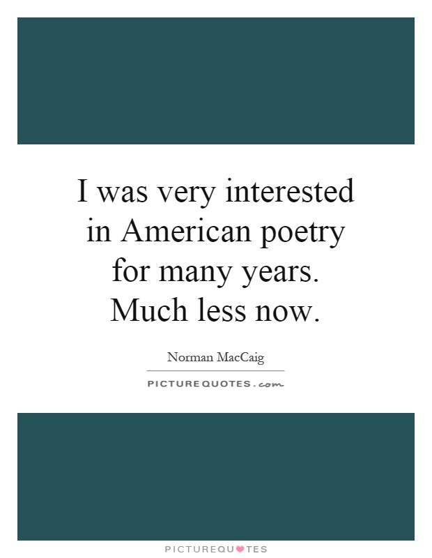 I was very interested in American poetry for many years. Much less now Picture Quote #1