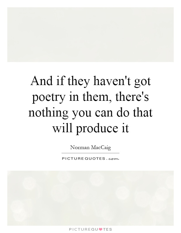 And if they haven't got poetry in them, there's nothing you can do that will produce it Picture Quote #1