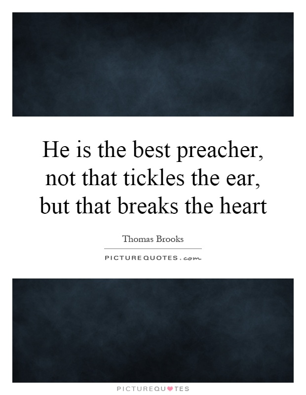 He is the best preacher, not that tickles the ear, but that breaks the heart Picture Quote #1