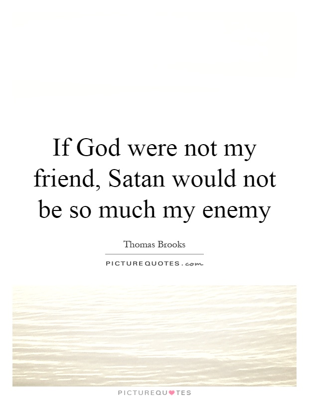 Friend Of My Enemy Quote : If god were not my friend satan would be so much