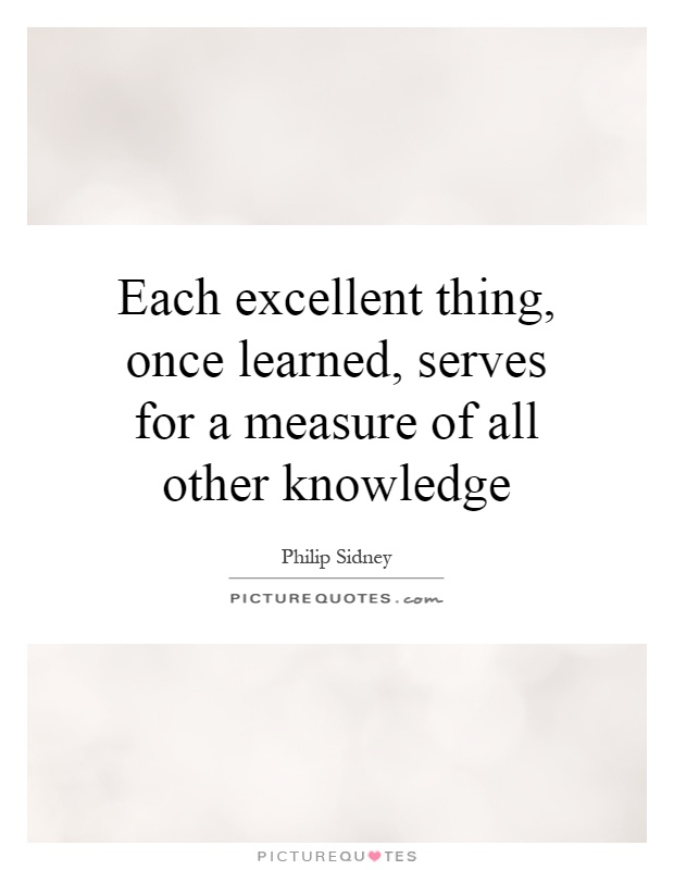 Each excellent thing, once learned, serves for a measure of all other knowledge Picture Quote #1