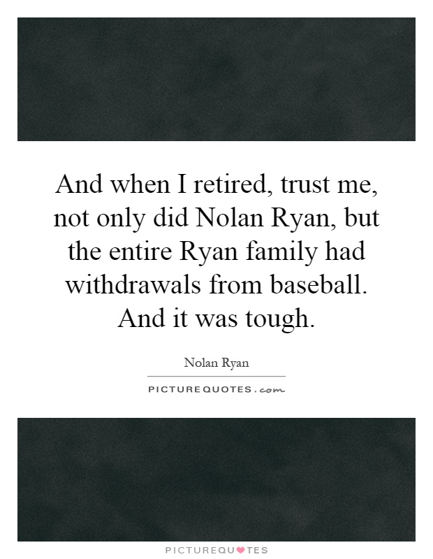 And when I retired, trust me, not only did Nolan Ryan, but the entire Ryan family had withdrawals from baseball. And it was tough Picture Quote #1