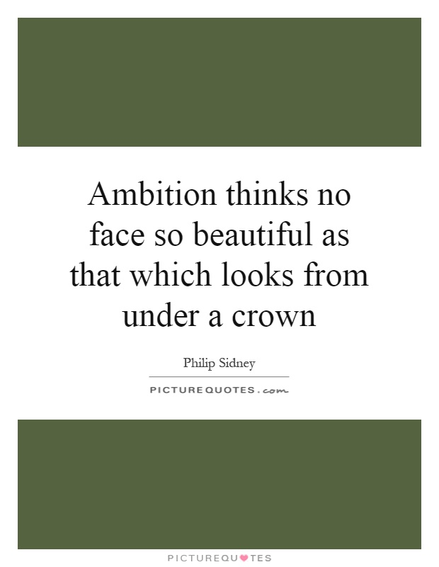 Ambition thinks no face so beautiful as that which looks from under a crown Picture Quote #1