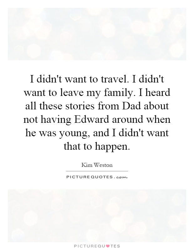 I didn't want to travel. I didn't want to leave my family. I heard all these stories from Dad about not having Edward around when he was young, and I didn't want that to happen Picture Quote #1