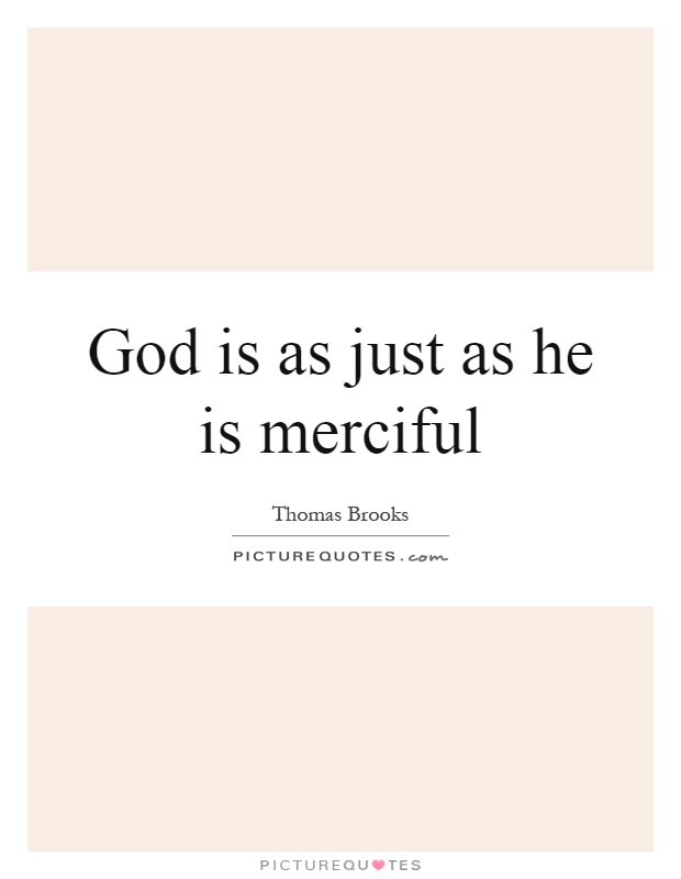 god is merciful and just essay 40-05-07wpd --blessed are the merciful grace, mercy, forgiveness, judgment, holiness mat 5:7 yes, he's a god of judgment, and as the just judge of the universe, he metes out justice fairly but he also is merciful.