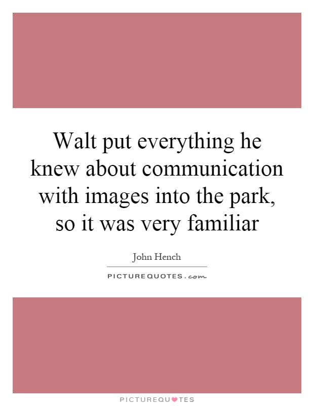 Walt put everything he knew about communication with images into the park, so it was very familiar Picture Quote #1
