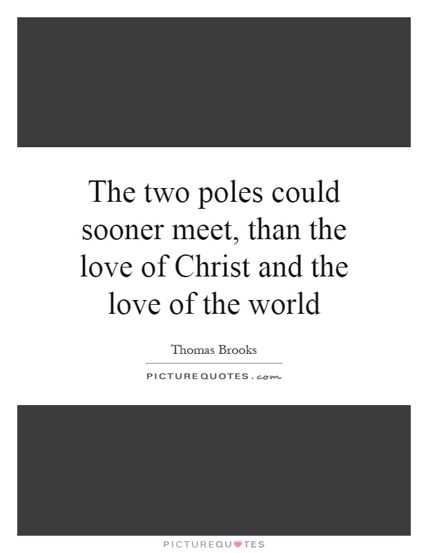 The two poles could sooner meet, than the love of Christ and the love of the world Picture Quote #1