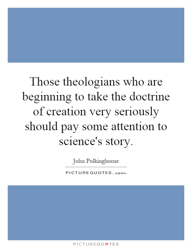 Those theologians who are beginning to take the doctrine of creation very seriously should pay some attention to science's story Picture Quote #1