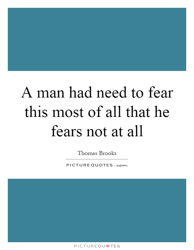 A man had need to fear this most of all that he fears not at all Picture Quote #1