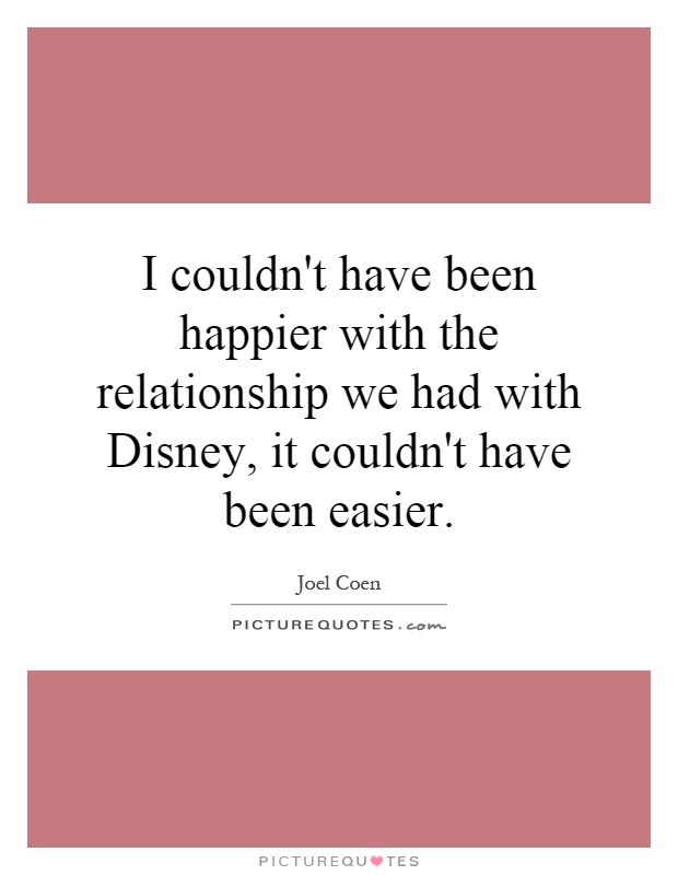 I couldn't have been happier with the relationship we had with Disney, it couldn't have been easier Picture Quote #1