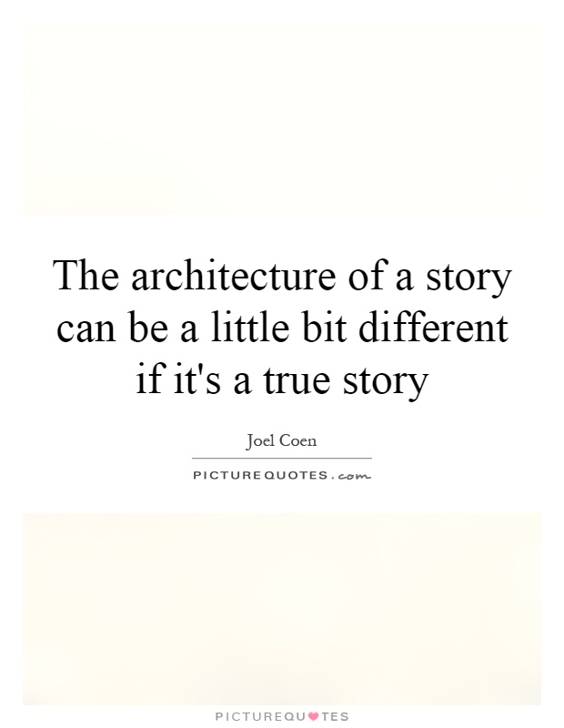 The architecture of a story can be a little bit different if it's a true story Picture Quote #1