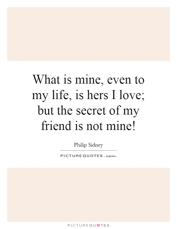 What is mine, even to my life, is hers I love; but the secret of my friend is not mine! Picture Quote #1