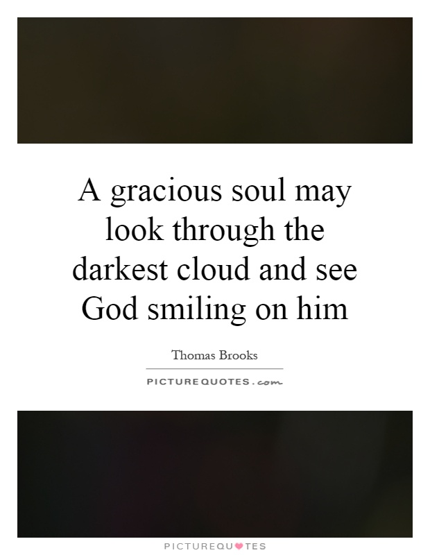 A gracious soul may look through the darkest cloud and see God smiling on him Picture Quote #1