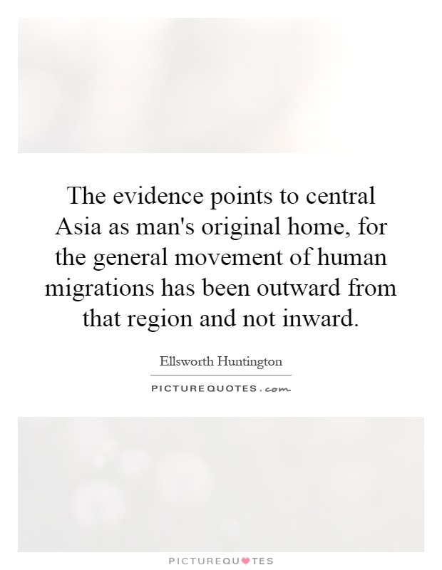 The evidence points to central Asia as man's original home, for the general movement of human migrations has been outward from that region and not inward Picture Quote #1
