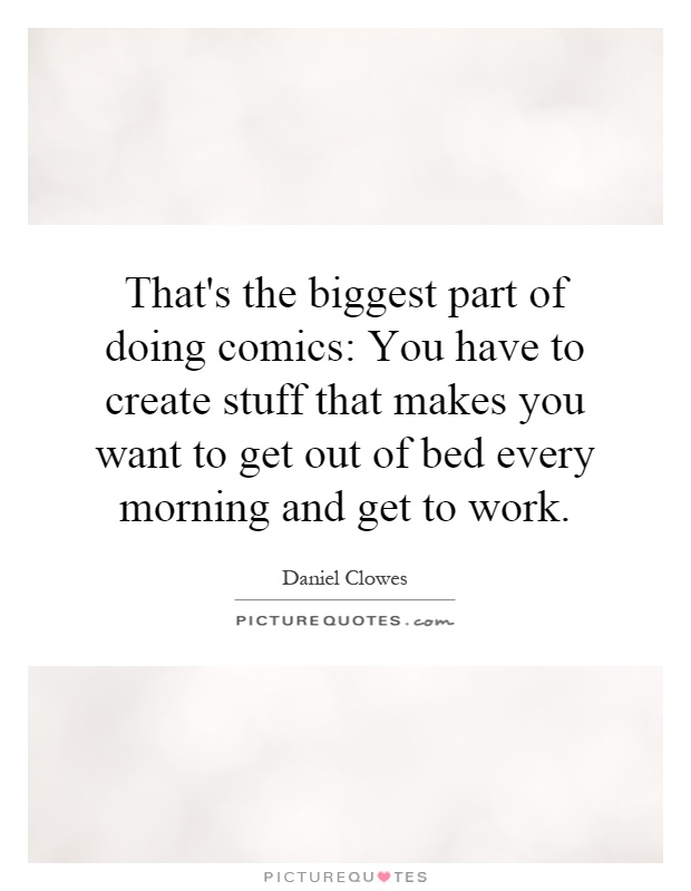 That's the biggest part of doing comics: You have to create stuff that makes you want to get out of bed every morning and get to work Picture Quote #1