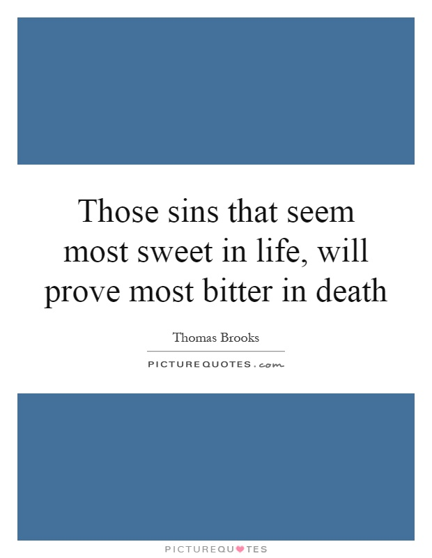 Those sins that seem most sweet in life, will prove most bitter in death Picture Quote #1