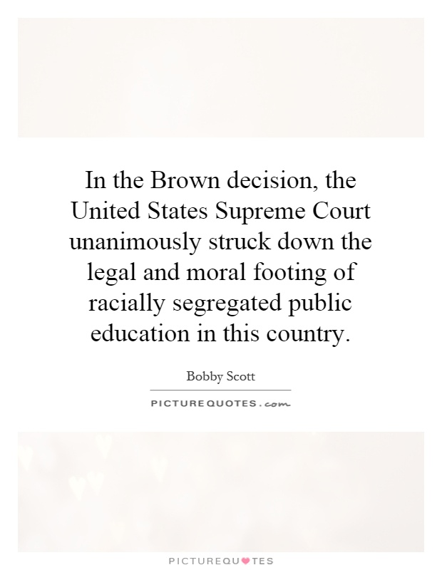 In the Brown decision, the United States Supreme Court unanimously struck down the legal and moral footing of racially segregated public education in this country Picture Quote #1