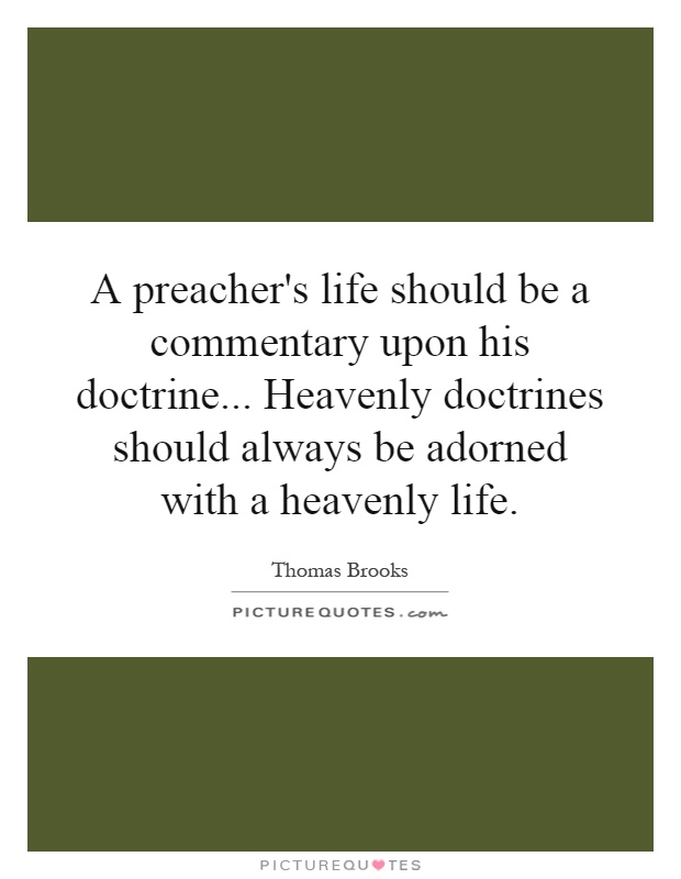 A preacher's life should be a commentary upon his doctrine... Heavenly doctrines should always be adorned with a heavenly life Picture Quote #1