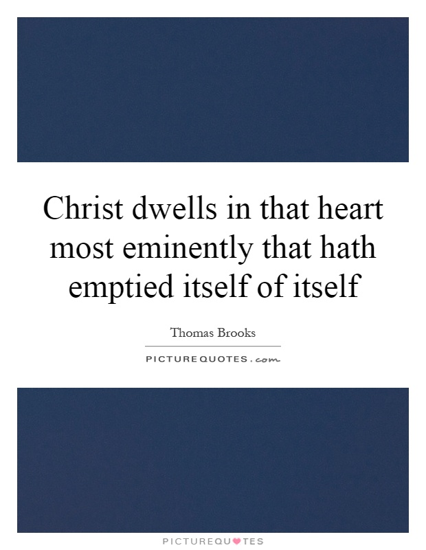 Christ dwells in that heart most eminently that hath emptied itself of itself Picture Quote #1