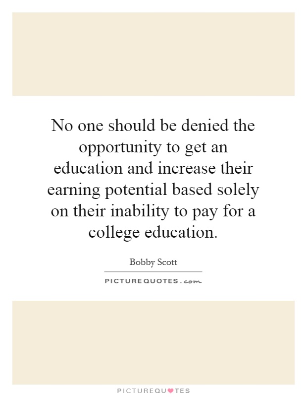 No one should be denied the opportunity to get an education and increase their earning potential based solely on their inability to pay for a college education Picture Quote #1
